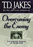 Overcoming the Enemy: The Spiritual Warfare of the Believer (Six Pillars From Ephesians)