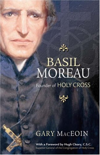 Basil Moreau: Founder of Holy Cross, GARY MACEOIN