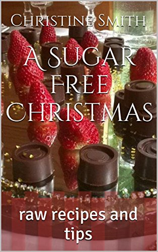 A Sugar Free Christmas: Raw Recipes and Tips by Christine Smith