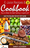 E-Juice Recipes & Cookbook How to Make the Best Tasting e-liquid Ever!: Easy to Follow Step By Step Guide