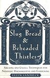 Slug Bread & Beheaded Thistles: Amusing & Useful Techniques for Nontoxic Gardening & Housekeeping