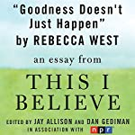 Goodness Doesn't Just Happen: A 'This I Believe' Essay | Rebecca West