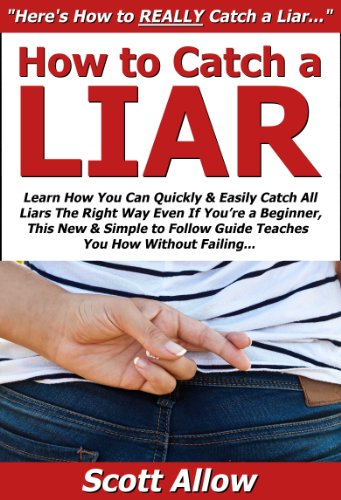 Scott Allow - How to Catch a Liar: Learn How You Can Quickly & Easily Catch All Liars The Right Way Even If You're a Beginner, This New & Simple to Follow Guide Teaches You How Without Failing (English Edition)