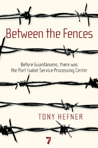 Between the Fences: Before Guantanamo, there was the Port Isabel Service Processing Center (Seven Stories Press)