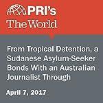 From Tropical Detention, a Sudanese Asylum-Seeker Bonds With an Australian Journalist Through WhatsApp | Carol Hills