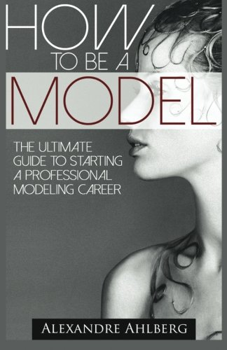 How to Be a Model: The Ultimate Guide to Becoming a Model (How To Model compare prices)