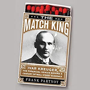 The Match King: Ivar Kreuger, the Financial Genius Behind a Century of Wall Street Scandals | [Frank Partnoy]
