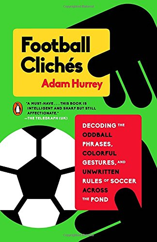 Football Clichés: Decoding the Oddball Phrases, Colorful Gestures, and Unwritten Rules of Soccer Across the Pond (Football Cliches compare prices)