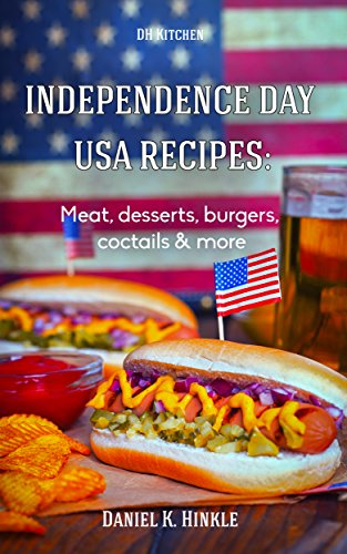 Free Kindle Book : Independence Day USA Recipes: Meat, Desserts, Burgers, Coctails & more: Fast & Easy 4th of July Recipes (DH Kitchen Book 85)