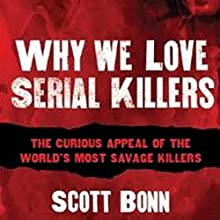 Why We Love Serial Killers: The Curious Appeal of the World's Most Savage Murderers (       UNABRIDGED) by Scott Bonn Narrated by Keith Szarabajka