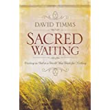 Sacred Waiting: Waiting on God in a World that Waits for Nothing ~ David Timms
