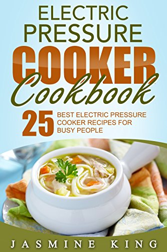 Electric Pressure Cooker Cookbook: 25 Best Electric Pressure Cooker Recipes for Busy People by Jasmine King