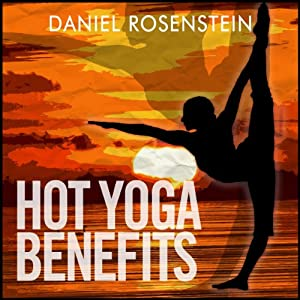 Hot Yoga Benefits: Get Started With Hot Yoga | [Daniel Rosenstein]