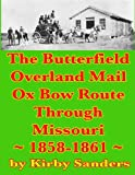The Butterfield Overland Mail Ox Bow Route Through Missouri; 1858-1861 (Butterfield Overland Mail Route) (Volume 1)