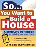 Jeanne Gore So... You Want To Build a House: A Complete Workbook for Building Your Own Home