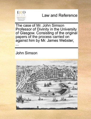 The case of Mr. John Simson Professor of Divinity in the University of Glasgow. Consisting of the original papers of the process carried on against him by Mr. James Webster, ...