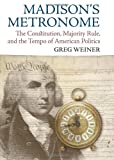 Madison's Metronome: The Constitution, Majority Rule, and the Tempo of American Politics (American Political Thought (University Press of Kansas))