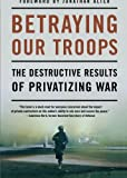 img - for Betraying Our Troops: The Destructive Results of Privatizing War book / textbook / text book