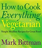 How to Cook Everything Vegetarian: Simple Meatless Recipes for Great Food (0764524836) by Bittman, Mark