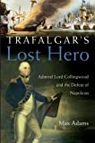 Trafalgar's Lost Hero: Admiral Lord Collingwood and the Defeat of Napoleon: Written by Max Adams, 2005 Edition, (New title) Publisher: John Wiley & Sons [Hardcover]