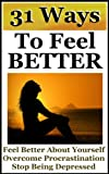 Ways To Feel Better-How to Overcome Procrastination, Stop Being Depressed and Feel Better About Yourself
