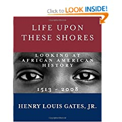 Life Upon These Shores: Looking at African American History, 1513-2008 by Henry Louis Gates Jr.