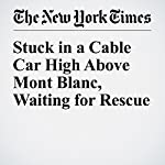 Stuck in a Cable Car High Above Mont Blanc, Waiting for Rescue   Dan Bilefsky,Lilia Blaise,Martin De Bourmont