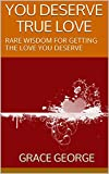 YOU DESERVE TRUE LOVE: RARE WISDOM FOR GETTING THE LOVE YOU DESERVE