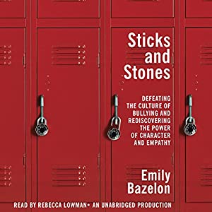 Sticks and Stones: Defeating the Culture of Bullying and Rediscovering the Power of Character and Empathy | [Emily Bazelon]