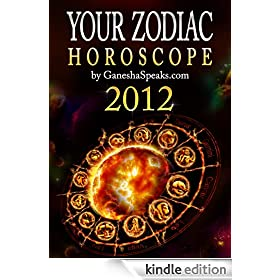Your Zodiac Horoscope by GaneshaSpeaks.com - 2012 (Your Zodiac Horoscope 2012)