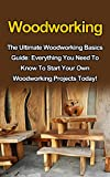 Woodworking: The Ultimate Woodworking Basics Guide: Everything You Need To Know To Start Your Own Woodworking Projects Today! (Woodworking Plans, Woodworking ... Projects, Woodworking Books, Woodworking)