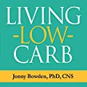 Living Low Carb: Controlled-Carbohydrate Eating for Long-Term Weight Loss (       UNABRIDGED) by Jonny Bowden Narrated by Patrick Lawlor