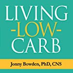 Living Low Carb: Controlled-Carbohydrate Eating for Long-Term Weight Loss | Jonny Bowden