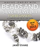 Making Jewelry With Beads And Silver Jewelry For Beginners : A Complete and Step by Step Guide: (Special 2 In 1 Exclusive Edition)