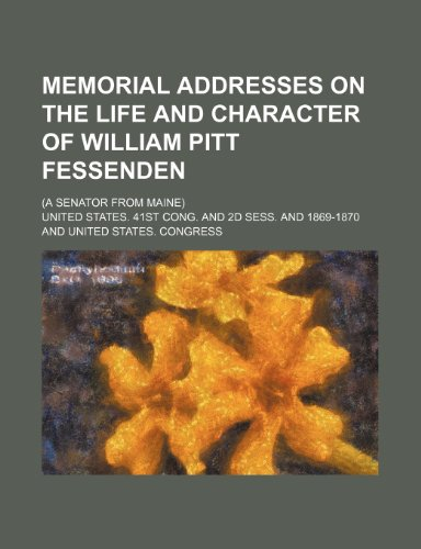 Memorial Addresses on the Life and Character of William Pitt Fessenden; (A Senator From Maine)