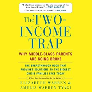 The Two-Income Trap: Why Middle-Class Parents Are Going Broke | [Elizabeth Warren, Amelia Warren Tyagi]