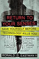 RETURN TO YOUR SENSES: SAVE YOURSELF BEFORE TECHNOLOGY KILLS YOU