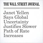 Janet Yellen Says Global Uncertainty Justifies Slower Path of Rate Increases | David Harrison,Michael S. Derby