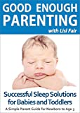 Good Enough Parenting: Successful Sleep Solutions for Babies and Toddlers (A Simple Parent Guide for Newborn to Age 3)