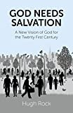 Hugh Rock God Needs Salvation: A New Vision of God for the Twenty First Century