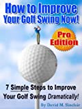 How to Improve Your Golf Swing Now - 7 Simple Steps to Improve Your Golf Swing Dramatically! [PRO EDITION]
