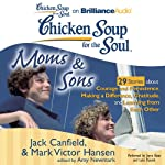 Chicken Soup for the Soul: Moms & Sons - 29 Stories about Courage and Persistence, Making a Difference, Gratitude, and Learning from Each Other | Jack Canfield,Mark Victor Hansen,Amy Newmark (editor)