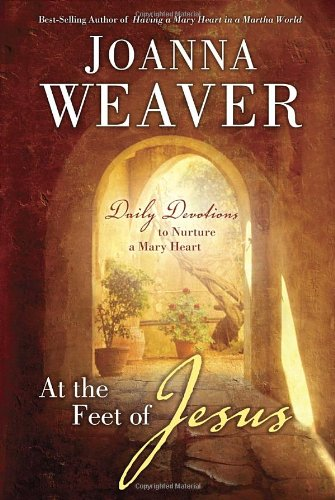 At the Feet of Jesus: Daily Devotions to Nurture a Mary Heart, Weaver, Joanna