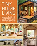 Tiny House Living: Ideas For Building and Living Well In Less than 400 Square Feet