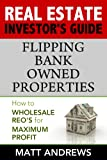 Real Estate Investor's Guide to - Flipping Bank Owned Properties: How to Wholesale REO's for Maximum Profit