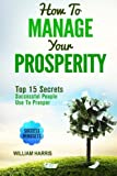 How To Manage Your Prosperity: Top 15 Secrets Successful People Use To Prosper (Success Mindsets) (Volume 2)
