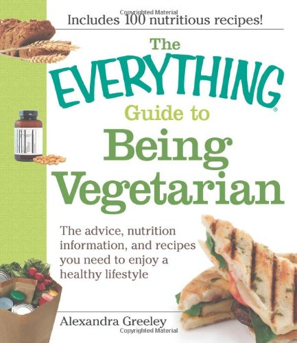 The Everything Guide to Being Vegetarian: The advice, nutrition information, and recipes you need to enjoy a healthy lifestyle (Everything (Cooking)), Alexandra Greeley