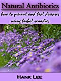 Natural Antibiotics: How to prevent and heal diseases using herbal remedies