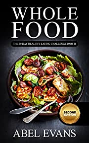 Whole: The 30 Day Whole Food Diet Cookbook PART II (The Healthy Whole Foods Eating Challenge - 60 Approved Recipes & 1 month Meal Plan for Rapid Weight Loss)