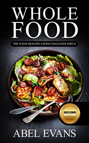Whole: The 30 Day Whole Food Diet Cookbook PART II (The Healthy Whole Foods Eating Challenge - 60 Approved Recipes & 1 month Meal Plan for Rapid Weight Loss) by Abel Evans